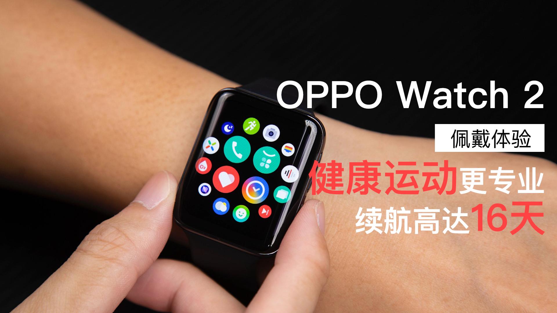 OPPO Watch 2佩戴体验:健康运动更专业 续航高达16天的全智能手表